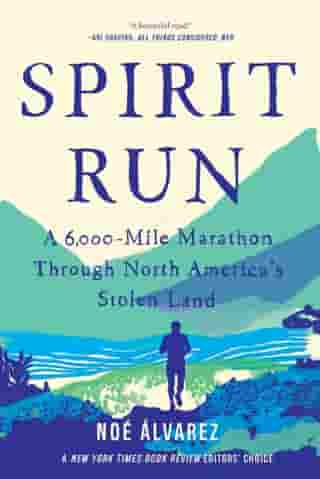Spirit Run: A 6,000-Mile Marathon Through North America's Stolen Land by Noe Alvarez