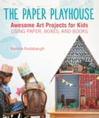 The Paper Playhouse: Awesome Art Projects for Kids Using Paper, Boxes, and Books by Katrina Rodabaugh
