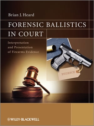 Forensic Ballistics in Court Interpretation and Presentation of Firearms Evidence