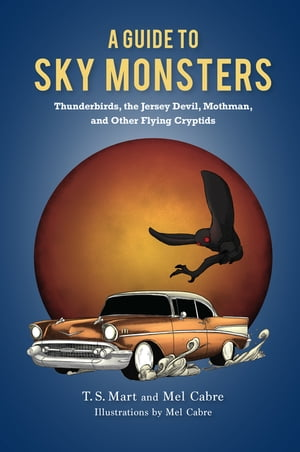 A Guide to Sky Monsters: Thunderbirds, the Jersey Devil, Mothman, and Other Flying Cryptids