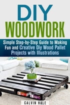 DIY Woodwork: Simple Step-by-Step Guide to Making Fun and Creative DIY Wood Pallet Projects with Illustrations: Woodworking & DIY Household Projects by Calvin Hale
