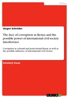The face of corruption in Kenya and the possible power of international civil society interference: Corruption in colonial and postcolonial Kenay as w by Jürgen Schröder