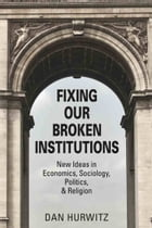 FIXING OUR BROKEN INSTITUTIONS: New Ideas in Economics, Sociology, Politics, & Religion by Dan Hurwitz