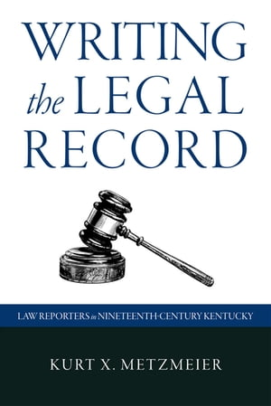 Writing the Legal Record Law Reporters in Nineteenth-Century Kentucky