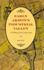 Early Akron's Industrial Valley: A History of the Cascade Locks by Jack Gieck