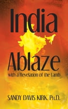 India Ablaze with a Revelation of the Lord: How to have the greatest revival on earth in the rising new India by Sandy Davis Kirk, Ph.D.