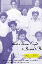 What a Woman Ought to Be and to Do: Black Professional Women Workers during the Jim Crow Era by Stephanie J. Shaw