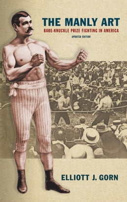 Book The Manly Art: Bare-Knuckle Prize Fighting in America, Updated Edition by Elliott J. Gorn
