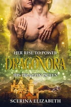 Dragonora: Her Rise To Power & His Dragon Queen: Dragonora, #1 by Scerina Elizabeth
