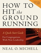 How to Hit the Ground Running: A Quick-Start Guide for Congregations with New Leadership by Neal O. Michell