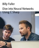 Dive into Neural Networks Using C Sharp by Billy Fuller