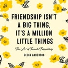 Friendship Isn't a Big Thing, It's a Million Little Things: The Art of Female Friendship by Becca Anderson