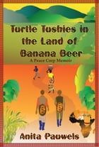 Turtle Tushies in the Land of Banana Beer, A Peace Corps Memoir by Anita Pauwels