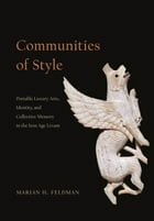 Communities of Style: Portable Luxury Arts, Identity, and Collective Memory in the Iron Age Levant by Marian H. Feldman