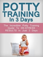Potty Training In 3 Days: The Incredible Potty Training Guide To De-Stress Results In Just 3 Days by Lisa Karr