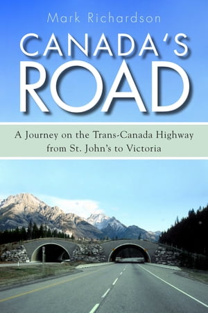 Canada's Road: A Journey on the Trans-Canada Highway from St. John's to Victoria by Mark Richardson