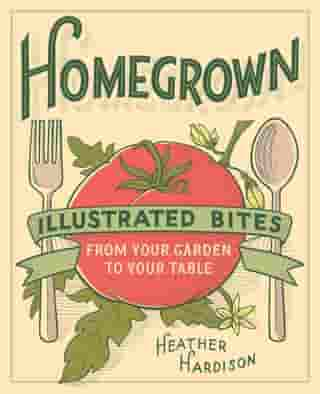 Homegrown: Illustrated Bites from Your Garden to Your Table by Heather Hardison