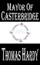 Mayor of Casterbridge: The Life and Death of a Man of Character by Thomas Hardy