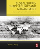 Global Supply Chain Security and Management: Appraising Programs, Preventing Crimes by Darren Prokop, Ph.D., Economics