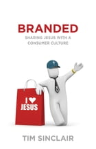 Branded: Sharing Jesus with a Consumer Culture by Tim Sinclair