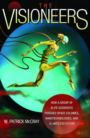 The Visioneers How a Group of Elite Scientists Pursued Space Colonies,  Nanotechnologies,  and a Limitless Future