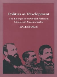 Politics as Development: The Emergence of Political Parties in Nineteenth-Century Serbia