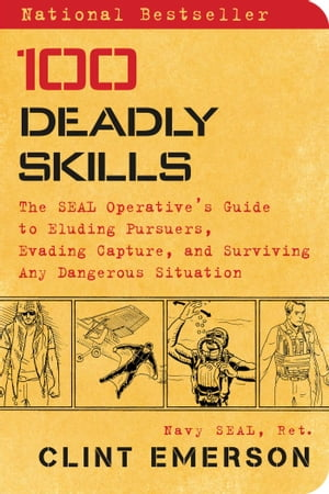 100 Deadly Skills The SEAL Operative's Guide to Eluding Pursuers,  Evading Capture,  and Surviving Any Dangerous Situation