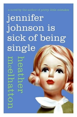 Book Jennifer Johnson Is Sick of Being Single: A Novel by Heather McElhatton