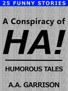 A Conspiracy of HA!: Humorous Tales by A.A. Garrison