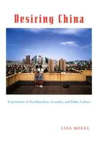 Desiring China: Experiments in Neoliberalism, Sexuality, and Public Culture