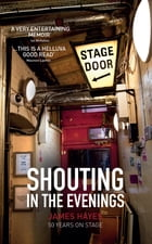 Shouting in the Evenings: 50 Years on the Stage by James Hayes