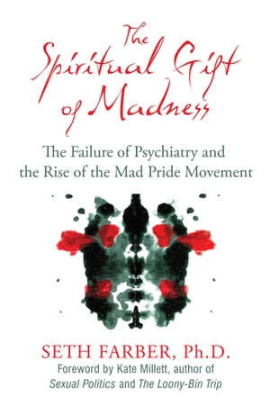 The Spiritual Gift of Madness: The Failure of Psychiatry and the Rise of the Mad Pride Movement by Seth Farber, Ph.D.