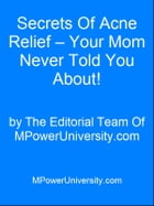 Secrets Of Acne Relief – Your Mom Never Told You About! by Editorial Team Of MPowerUniversity.com