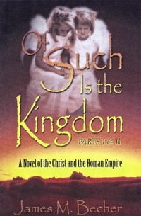 Of Such Is The Kingdom, Parts I & II, A novel of the Christ and the Roman Empire: Of Such Is The…