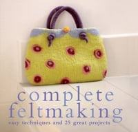 Complete Feltmaking: Easy techniques and 25 great projects