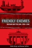 Friendly Enemies: Britain and the GDR, 1949-1990 by Stefan Berger