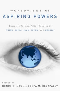 Worldviews of Aspiring Powers: Domestic Foreign Policy Debates in China, India, Iran, Japan, and…