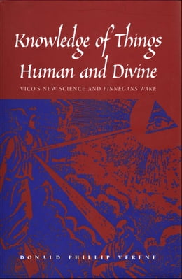 "Book Knowledge of Things Human and Divine: Vico's New Science and ""Finnegans Wake"" by Professor Donald Phillip Verene"