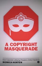 Copyright Masquerade, A: How Corporate Lobbying Threatens Online Freedoms