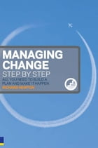 Managing Change Step By Step: All you need to build a plan and make it happen by Richard Newton
