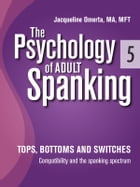 The Psychology of Adult Spanking, Vol. 5, Tops, Bottoms and Switches: Compatibility and The Spanking Spectrum by Jacqueline Omerta, MA, MFT