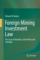 Foreign Mining Investment Law: The Cases of Australia, South Africa and Colombia by Richard W. Roeder