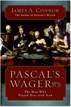 Pascal's Wager: The Man Who Played Dice with God by James A. Connor