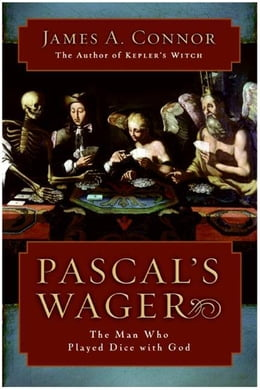 Book Pascal's Wager: The Man Who Played Dice with God by James A. Connor