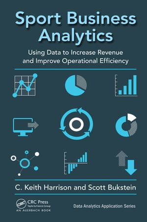 Sport Business Analytics Using Data to Increase Revenue and Improve Operational Efficiency