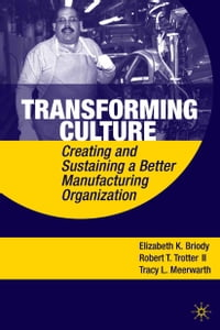 Transforming Culture: Creating and Sustaining a Better Manufacturing Organization