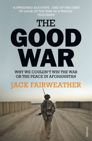 The Good War Why We Couldn?t Win the War or the Peace in Afghanistan