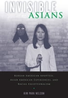 Invisible Asians: Korean American Adoptees, Asian American Experiences, and Racial Exceptionalism by Kim Park Nelson