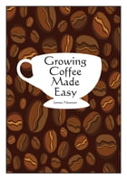Growing Coffee Made Easy by James Newton