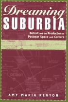 Dreaming Suburbia: Detroit and the Production of Postwar Space and Culture by Amy Maria Kenyon